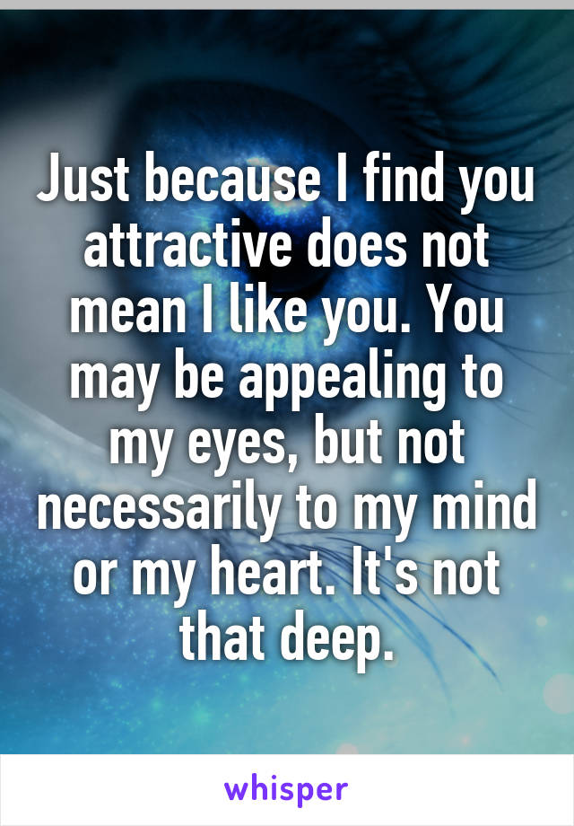 Just because I find you attractive does not mean I like you. You may be appealing to my eyes, but not necessarily to my mind or my heart. It's not that deep.