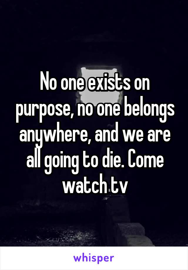 No one exists on purpose, no one belongs anywhere, and we are all going to die. Come watch tv