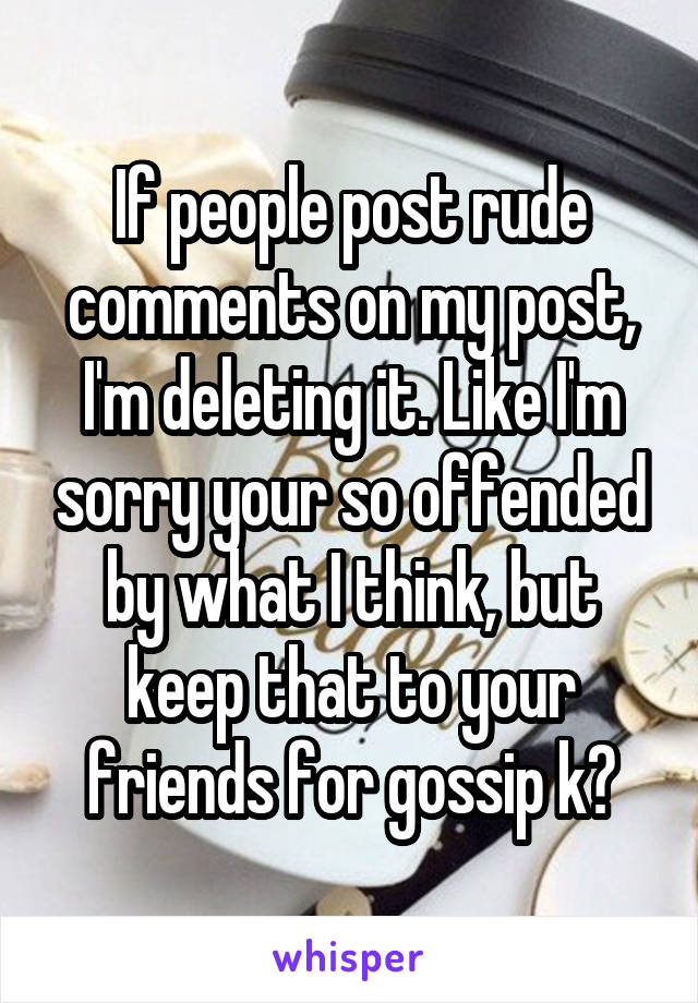 If people post rude comments on my post, I'm deleting it. Like I'm sorry your so offended by what I think, but keep that to your friends for gossip k?