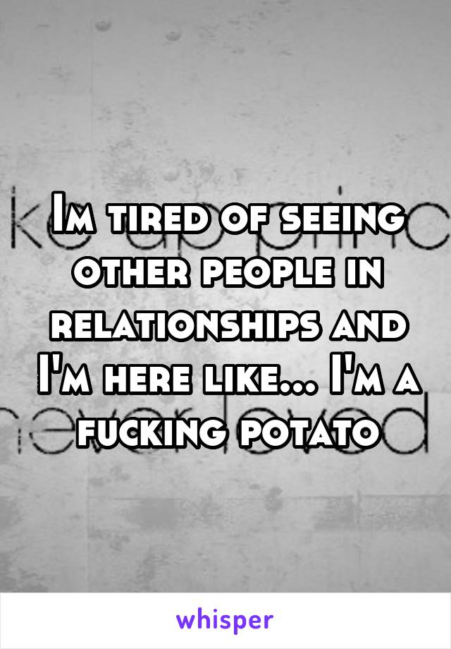 Im tired of seeing other people in relationships and I'm here like... I'm a fucking potato