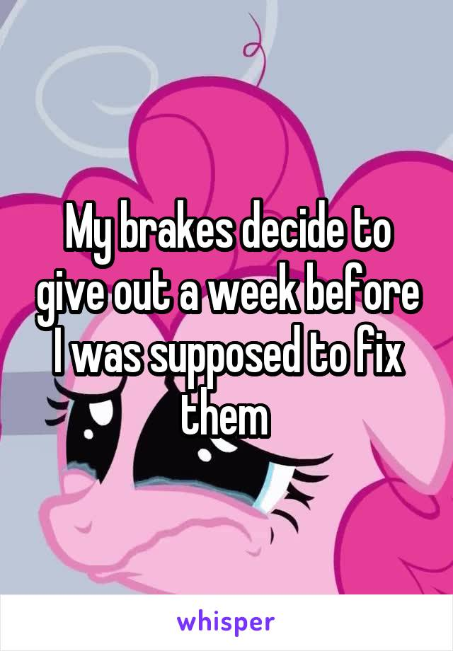 My brakes decide to give out a week before I was supposed to fix them