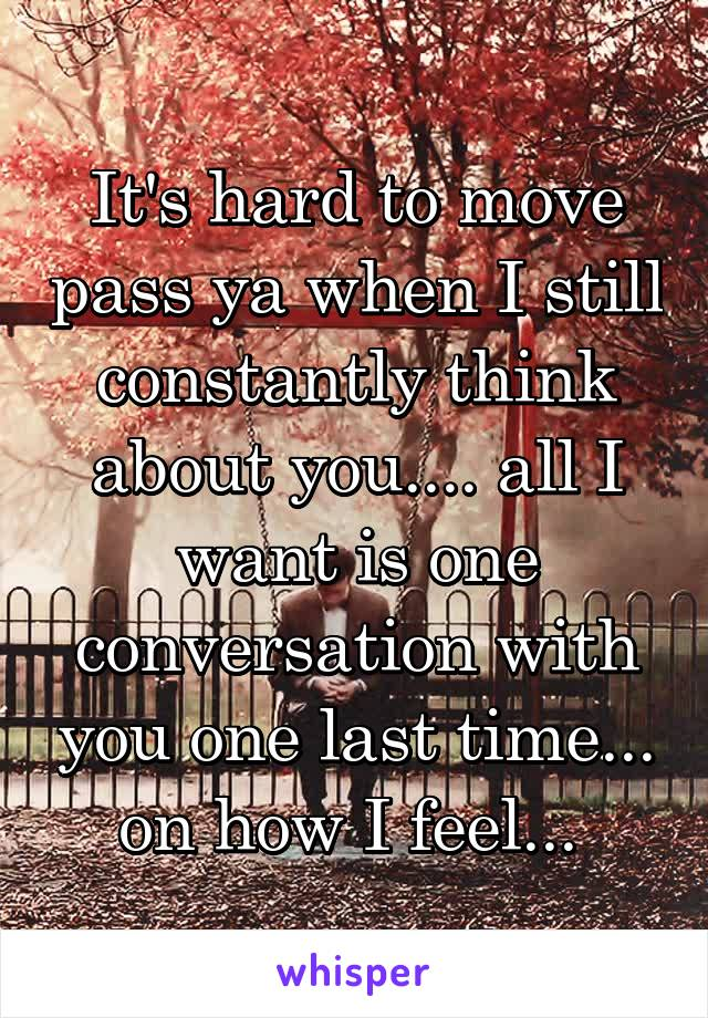 It's hard to move pass ya when I still constantly think about you.... all I want is one conversation with you one last time... on how I feel...