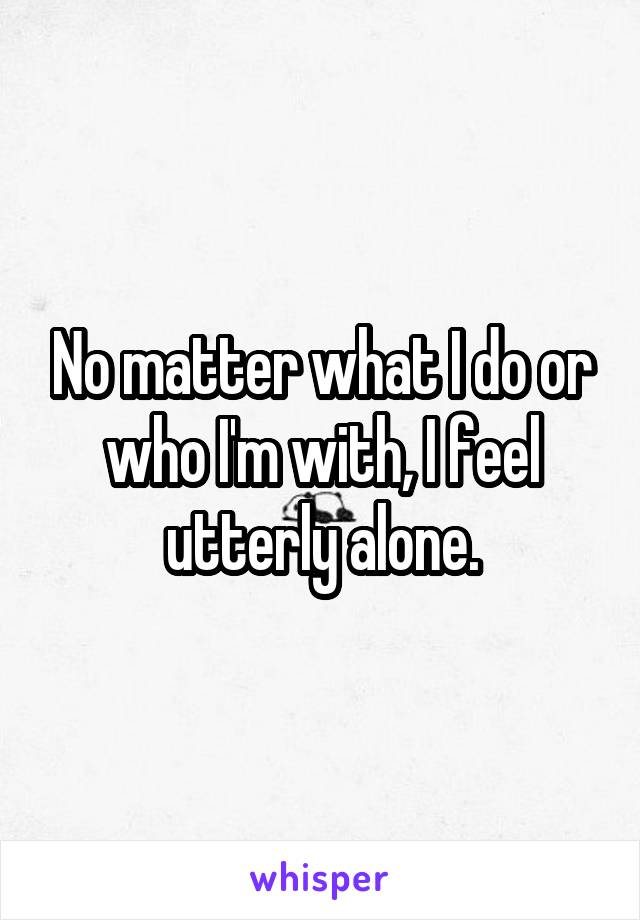 No matter what I do or who I'm with, I feel utterly alone.