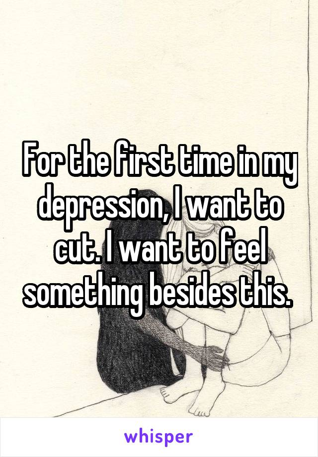 For the first time in my depression, I want to cut. I want to feel something besides this.
