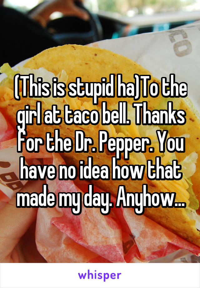 (This is stupid ha)To the girl at taco bell. Thanks for the Dr. Pepper. You have no idea how that made my day. Anyhow...