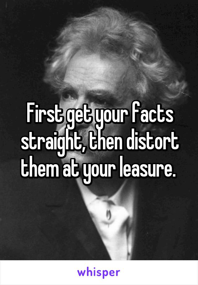 First get your facts straight, then distort them at your leasure.