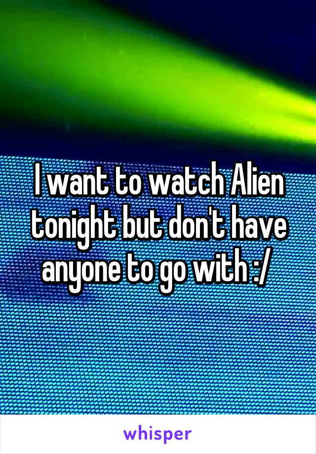 I want to watch Alien tonight but don't have anyone to go with :/