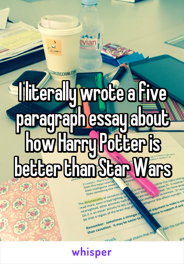I literally wrote a five paragraph essay about how Harry Potter is better than Star Wars