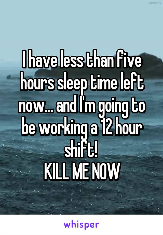 I have less than five hours sleep time left now... and I'm going to be working a 12 hour shift!  KILL ME NOW