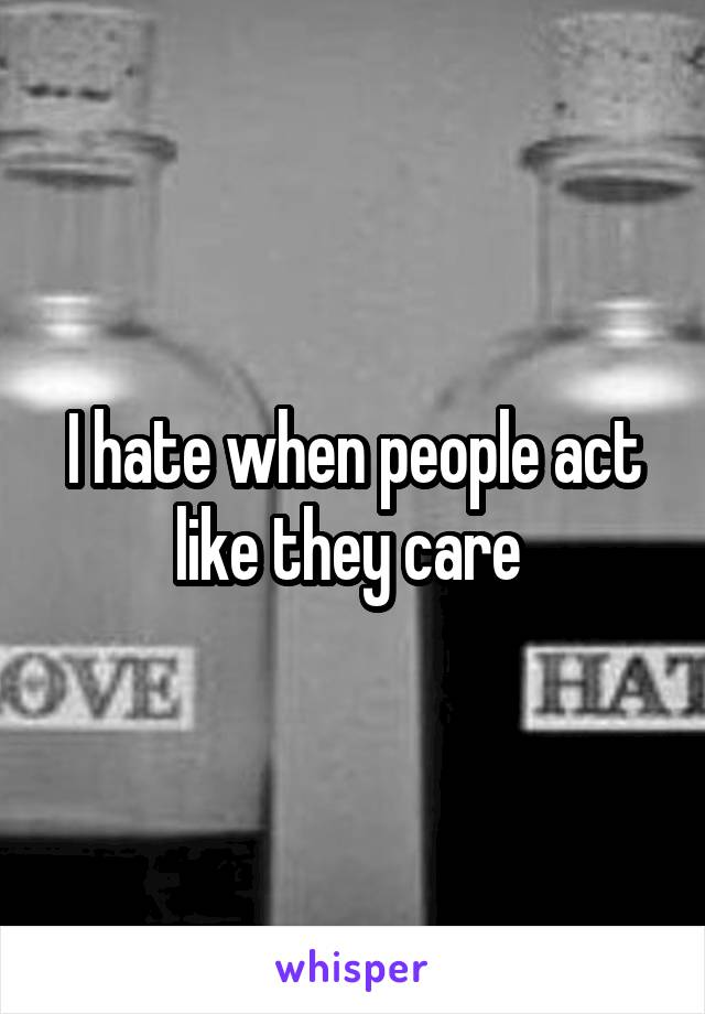 I hate when people act like they care