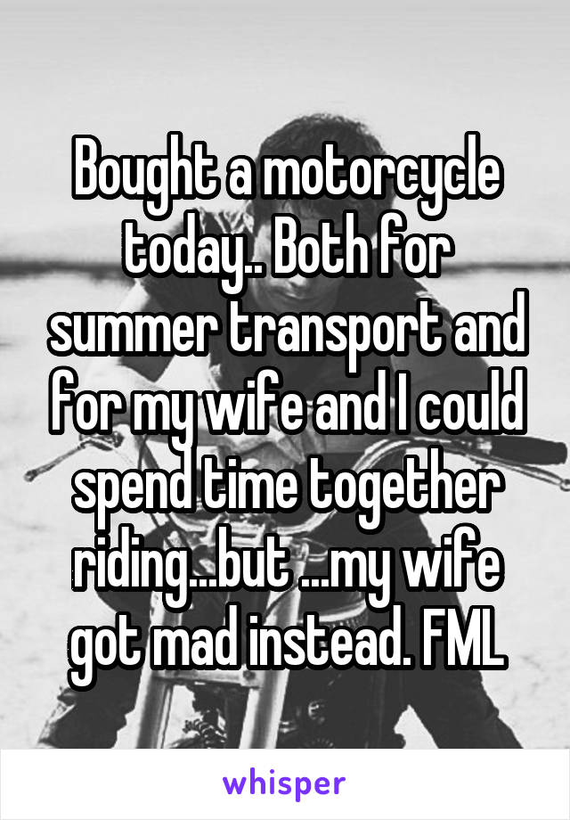 Bought a motorcycle today.. Both for summer transport and for my wife and I could spend time together riding...but ...my wife got mad instead. FML