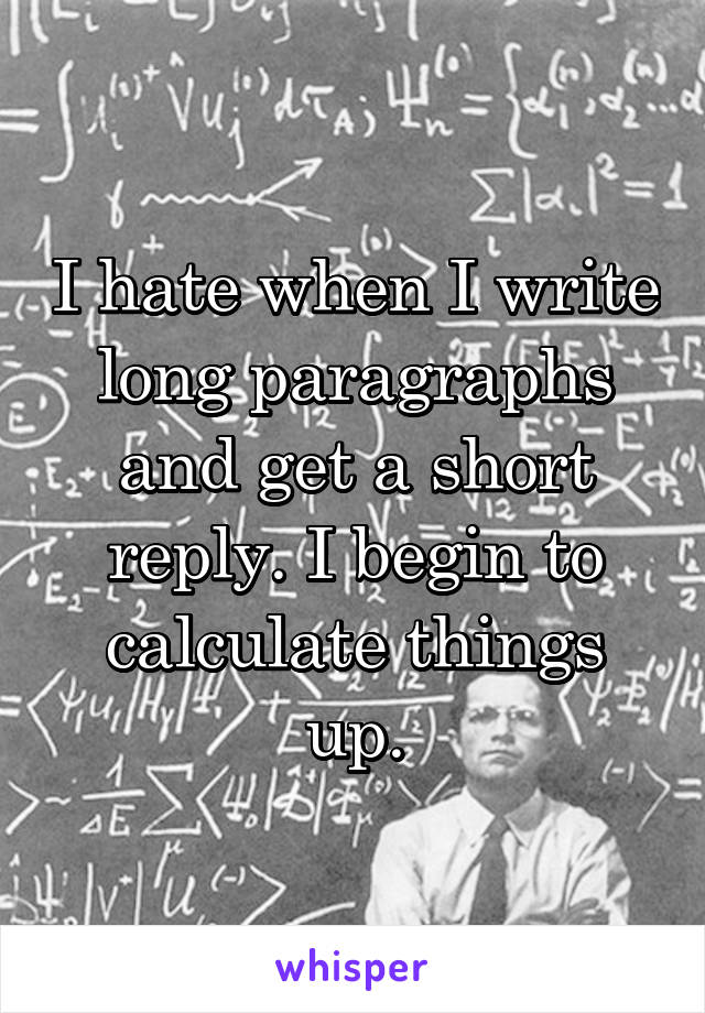 I hate when I write long paragraphs and get a short reply. I begin to calculate things up.