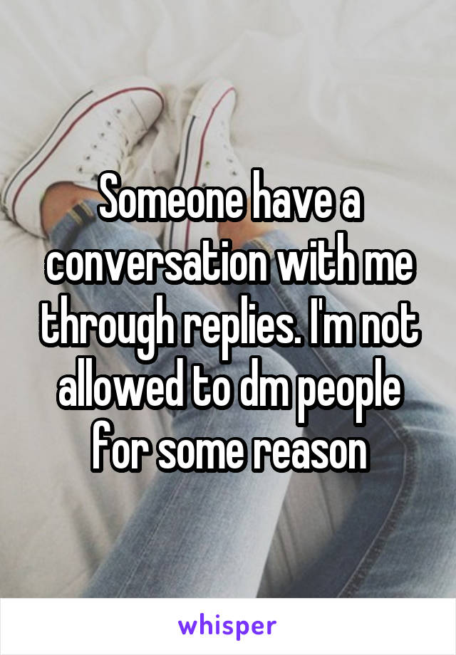 Someone have a conversation with me through replies. I'm not allowed to dm people for some reason