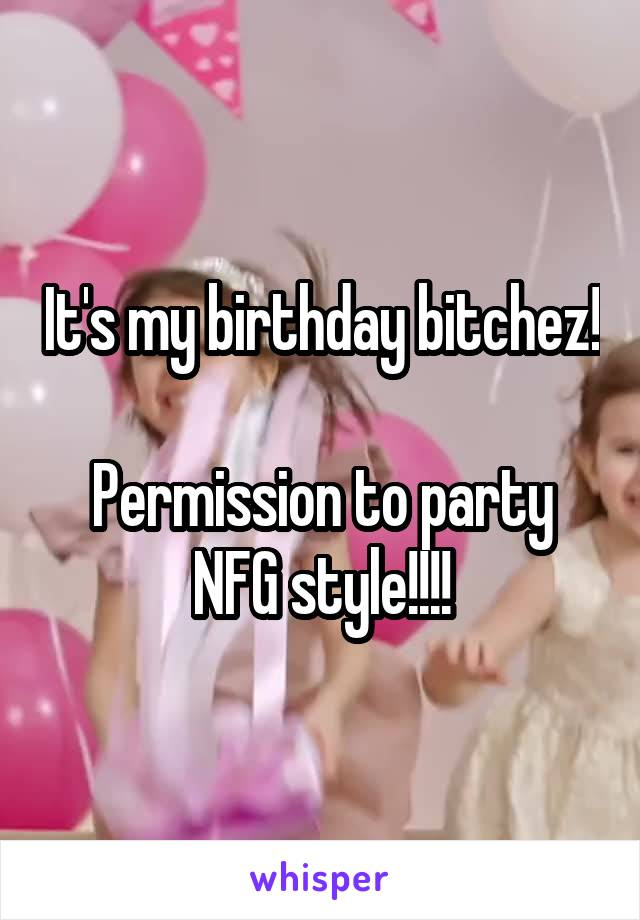 It's my birthday bitchez!  Permission to party NFG style!!!!