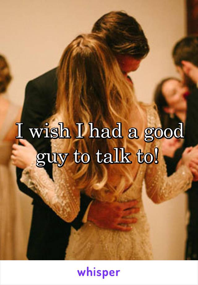 I wish I had a good guy to talk to!