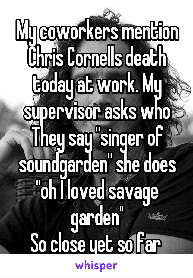 """My coworkers mention Chris Cornells death today at work. My supervisor asks who They say """"singer of soundgarden"""" she does """"oh I loved savage garden"""" So close yet so far"""