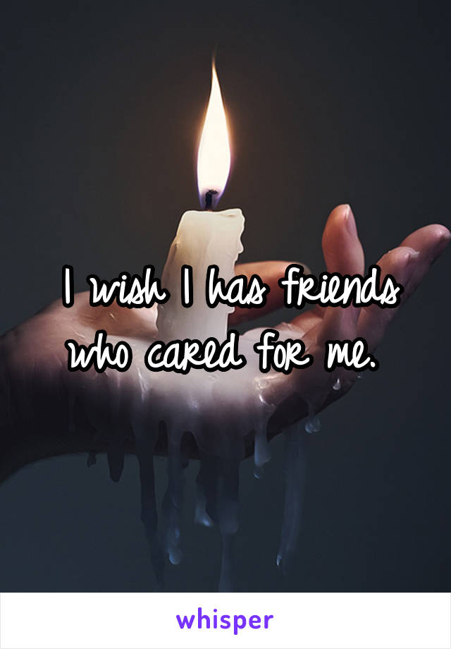 I wish I has friends who cared for me.