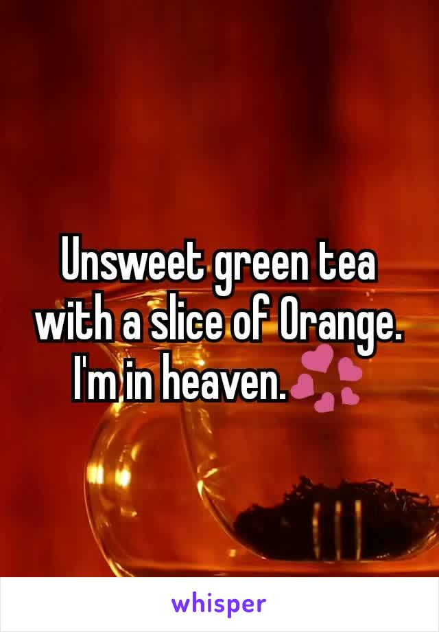 Unsweet green tea with a slice of Orange. I'm in heaven.💞