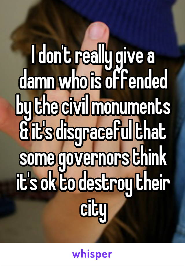 I don't really give a damn who is offended by the civil monuments & it's disgraceful that some governors think it's ok to destroy their city