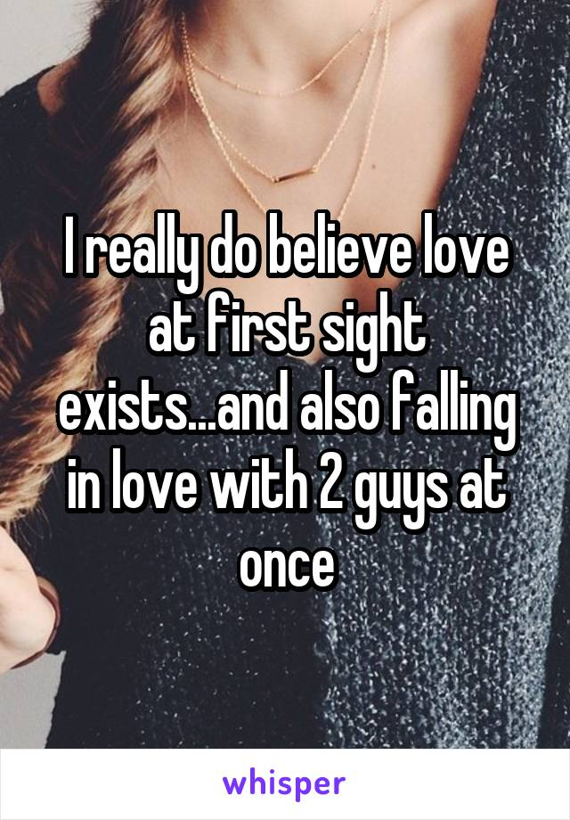 I really do believe love at first sight exists...and also falling in love with 2 guys at once