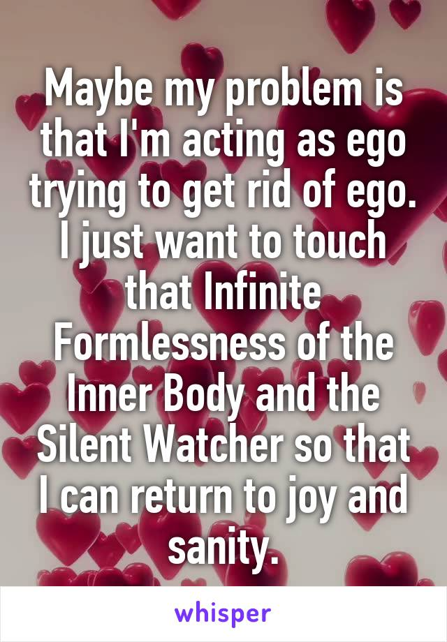 Maybe my problem is that I'm acting as ego trying to get rid of ego. I just want to touch that Infinite Formlessness of the Inner Body and the Silent Watcher so that I can return to joy and sanity.