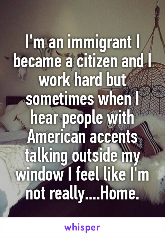 I'm an immigrant I became a citizen and I work hard but sometimes when I hear people with American accents talking outside my window I feel like I'm not really....Home.