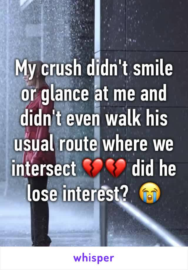 My crush didn't smile or glance at me and didn't even walk his usual route where we intersect 💔💔 did he lose interest?  😭