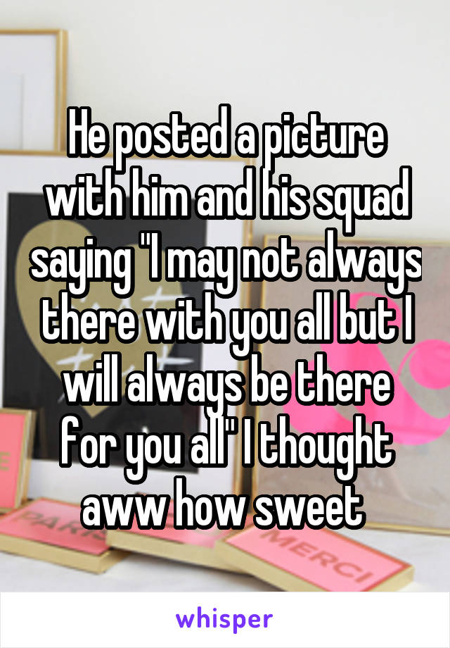 """He posted a picture with him and his squad saying """"I may not always there with you all but I will always be there for you all"""" I thought aww how sweet"""