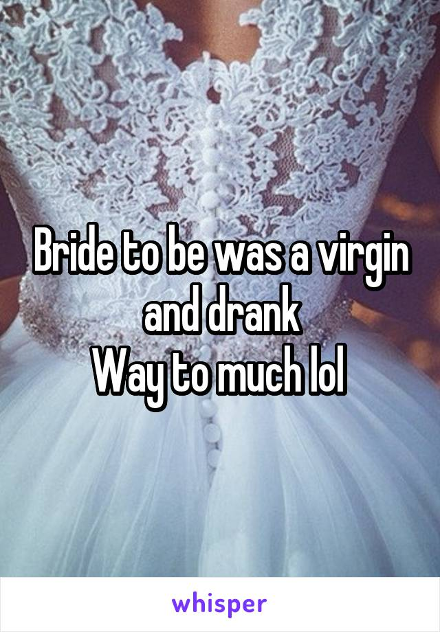 Bride to be was a virgin and drank Way to much lol