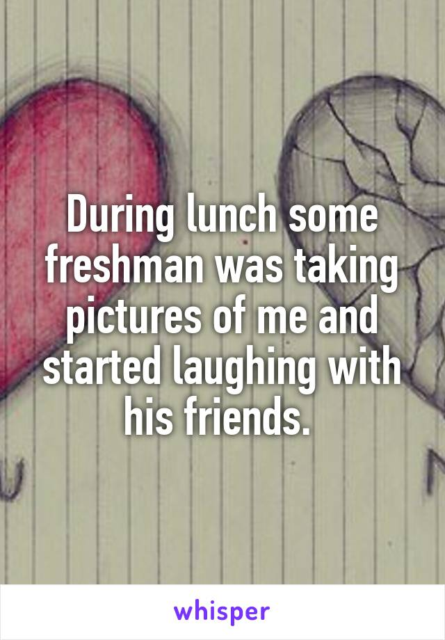 During lunch some freshman was taking pictures of me and started laughing with his friends.