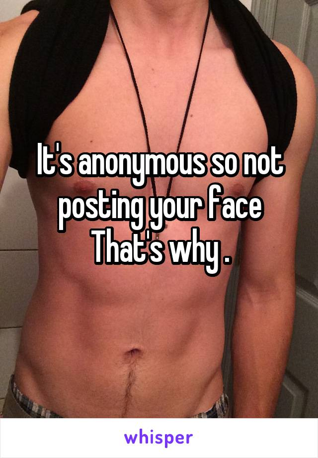 It's anonymous so not posting your face That's why .