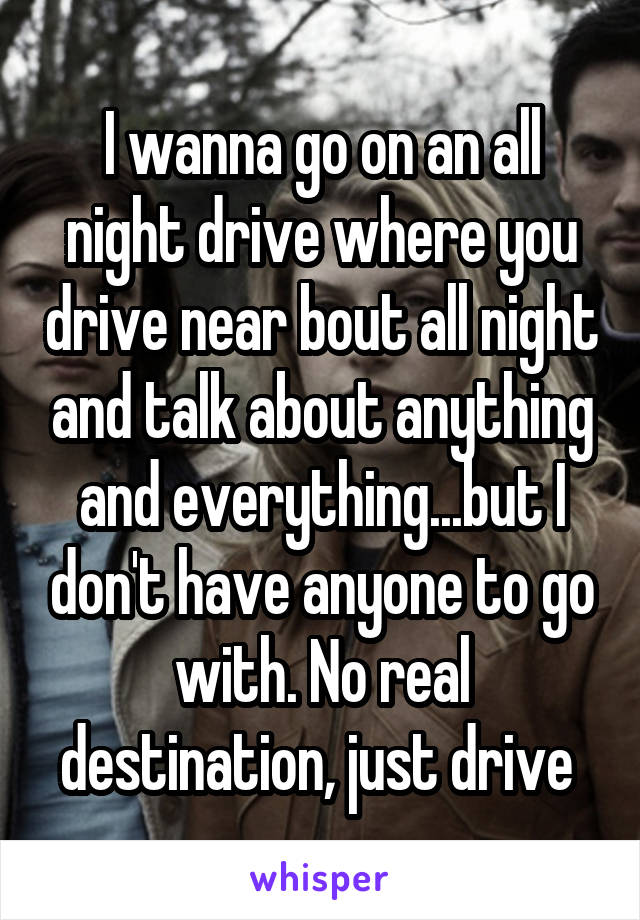 I wanna go on an all night drive where you drive near bout all night and talk about anything and everything...but I don't have anyone to go with. No real destination, just drive