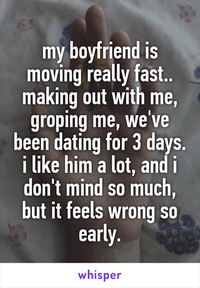 my boyfriend is moving really fast.. making out with me, groping me, we've been dating for 3 days. i like him a lot, and i don't mind so much, but it feels wrong so early.