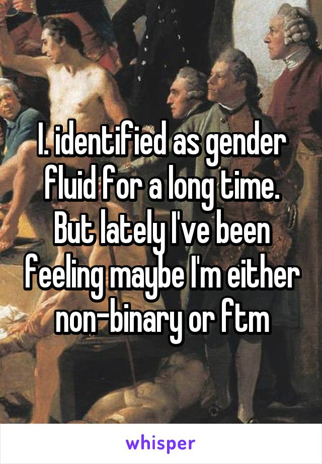 I. identified as gender fluid for a long time. But lately I've been feeling maybe I'm either non-binary or ftm