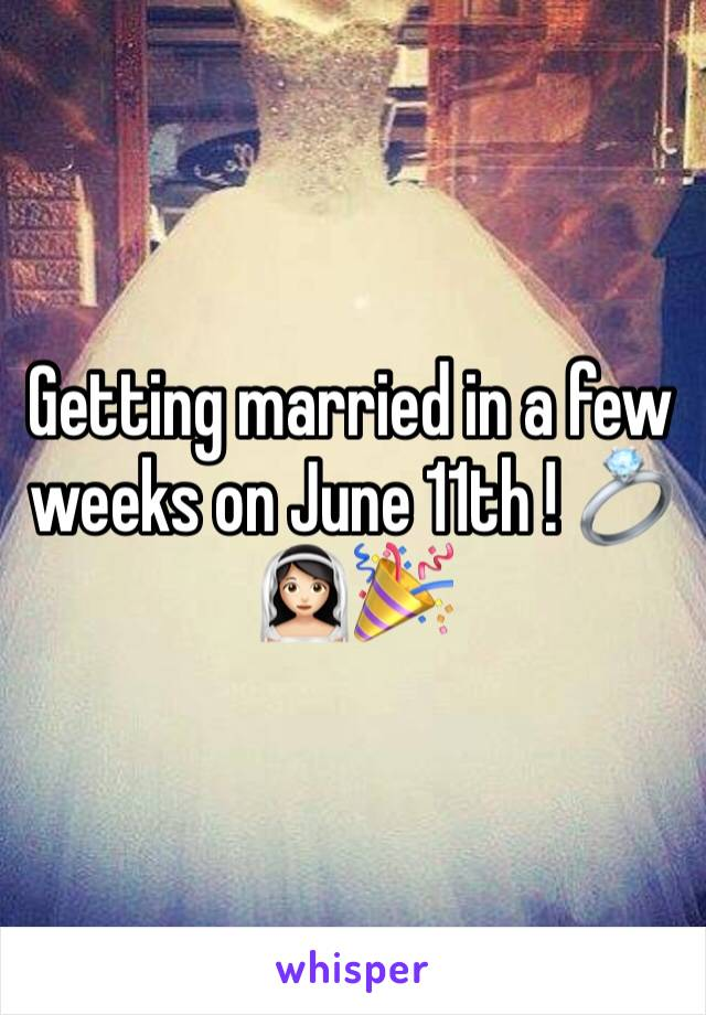 Getting married in a few weeks on June 11th ! 💍👰🏻🎉