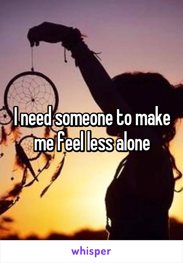 I need someone to make me feel less alone