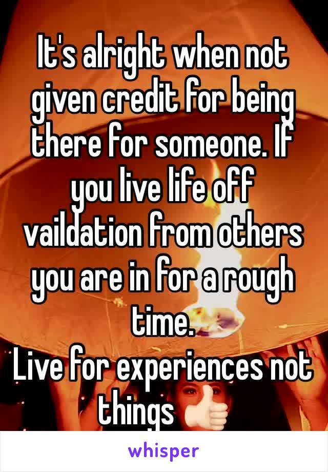 It's alright when not given credit for being there for someone. If you live life off vaildation from others you are in for a rough time.  Live for experiences not things 👍🏻