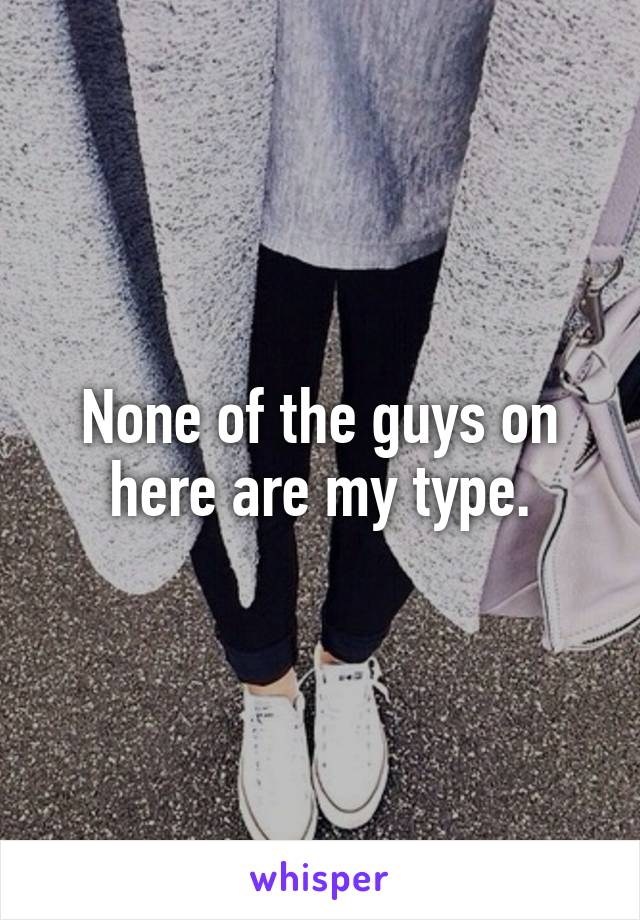 None of the guys on here are my type.