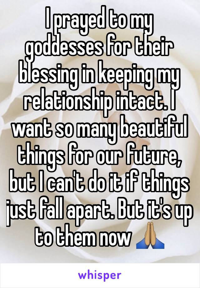 I prayed to my goddesses for their blessing in keeping my relationship intact. I want so many beautiful things for our future, but I can't do it if things just fall apart. But it's up to them now 🙏🏽