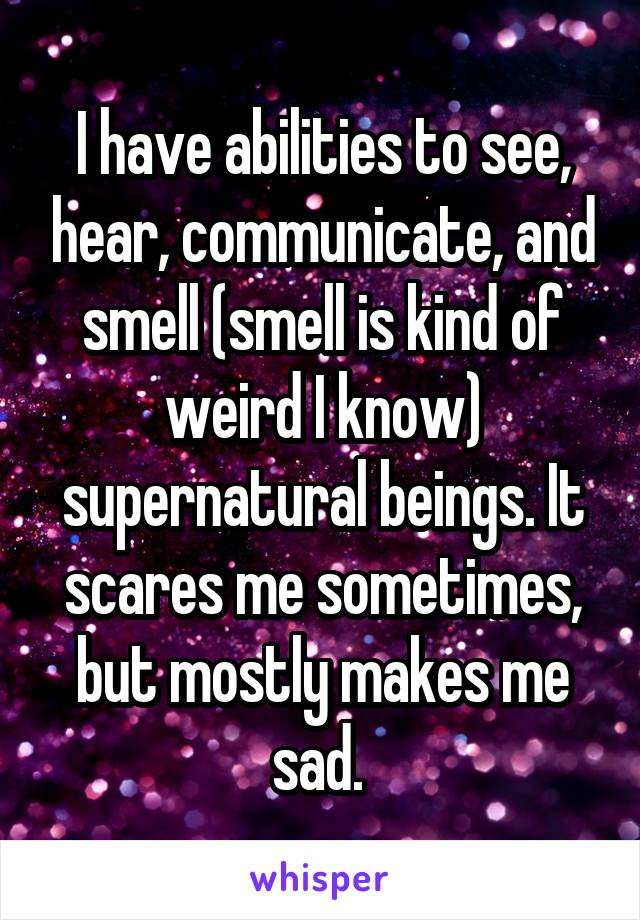 I have abilities to see, hear, communicate, and smell (smell is kind of weird I know) supernatural beings. It scares me sometimes, but mostly makes me sad.
