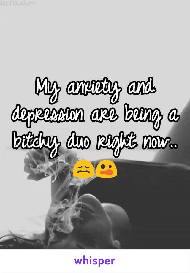 My anxiety and depression are being a bitchy duo right now.. 😖😲