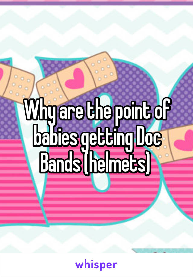 Why are the point of babies getting Doc Bands (helmets)