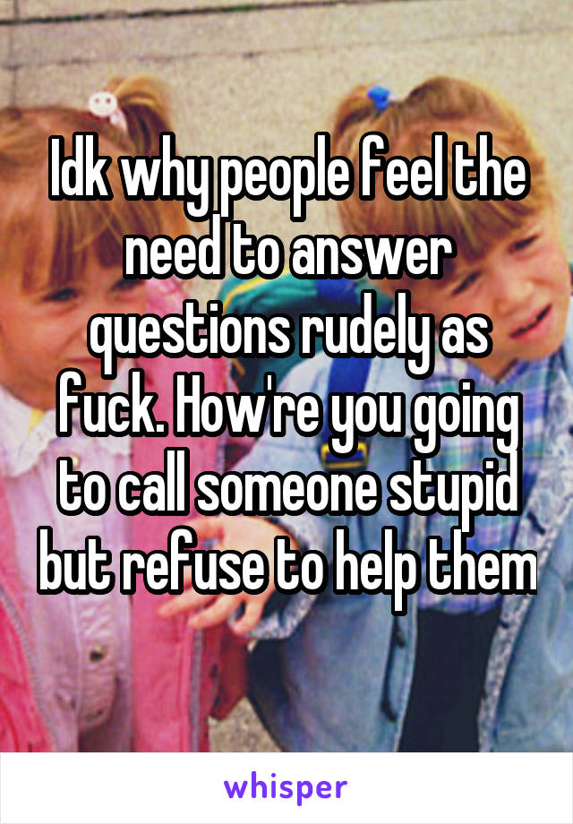 Idk why people feel the need to answer questions rudely as fuck. How're you going to call someone stupid but refuse to help them