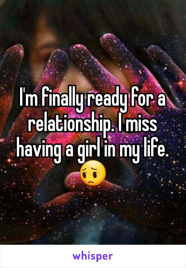 I'm finally ready for a relationship. I miss having a girl in my life. 😔