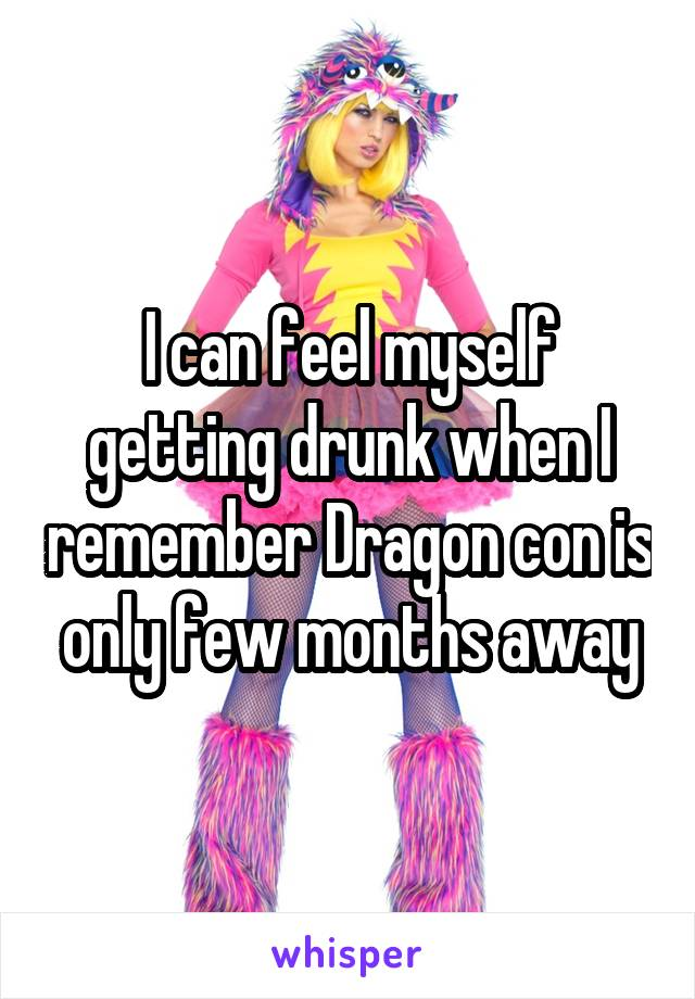 I can feel myself getting drunk when I remember Dragon con is only few months away