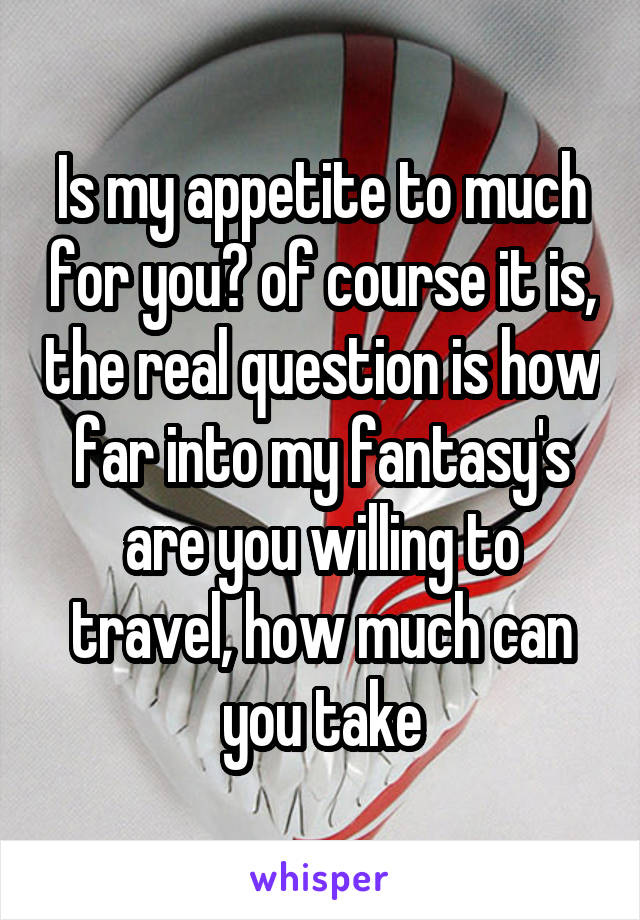Is my appetite to much for you? of course it is, the real question is how far into my fantasy's are you willing to travel, how much can you take