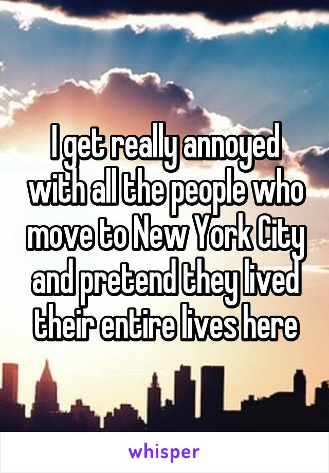 I get really annoyed with all the people who move to New York City and pretend they lived their entire lives here