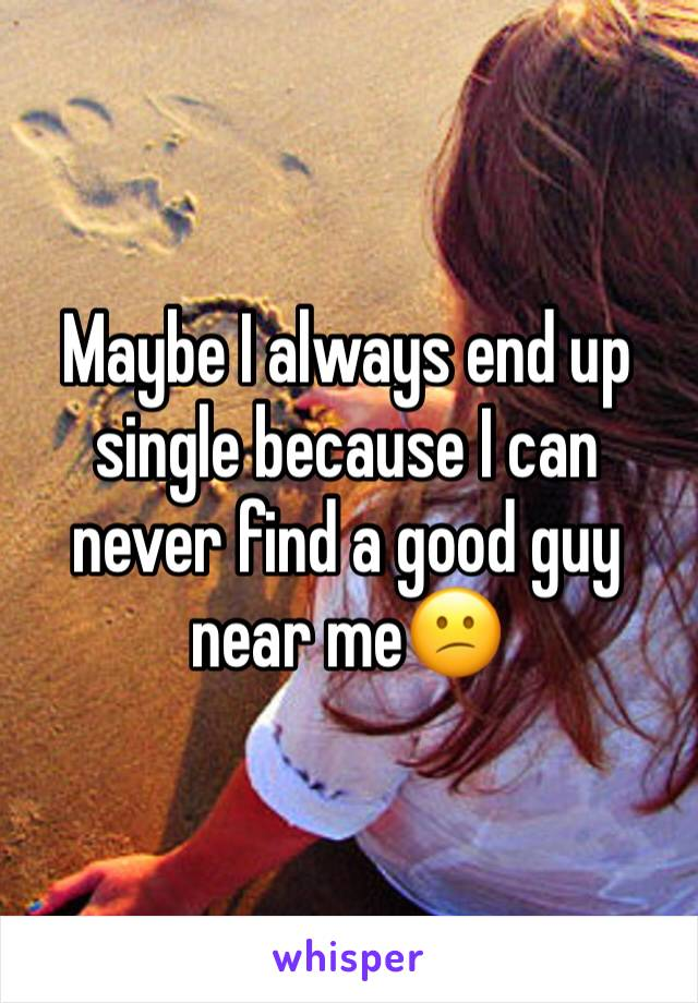 Maybe I always end up single because I can never find a good guy near me😕
