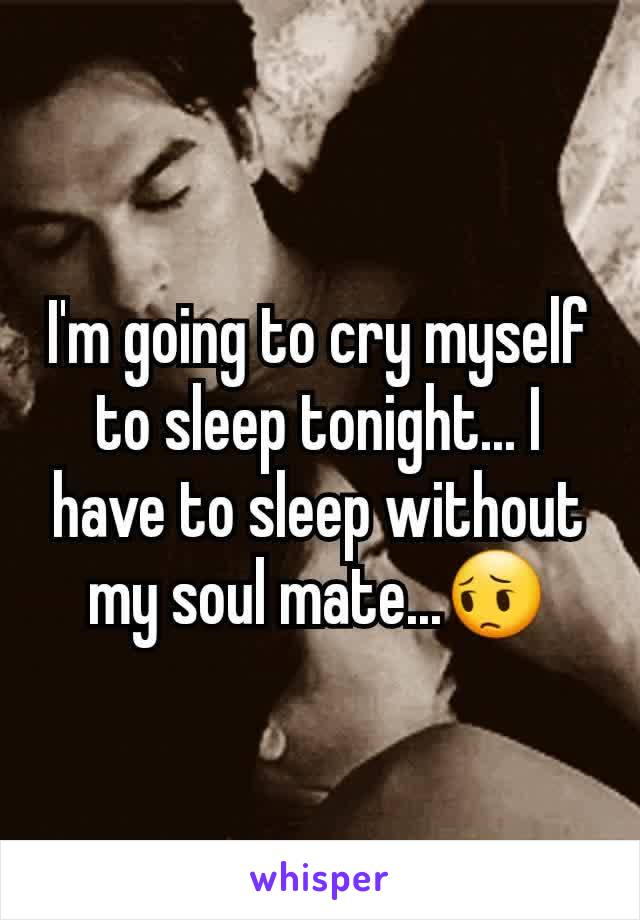 I'm going to cry myself to sleep tonight... I have to sleep without my soul mate...😔