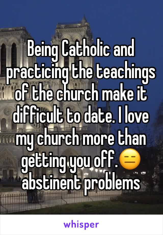 Being Catholic and practicing the teachings of the church make it difficult to date. I love my church more than getting you off.😑 abstinent problems